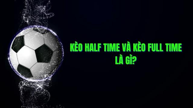 Kèo Half Time và Full Time là gì? Nó ảnh hưởng thế nào tới quá trình cá độ bóng đá?